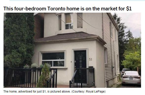 见过有钱任性的业主,但是任性到给自己房子叫价1刀的卖家你见过吗?本周三(16日),据CTV报道,一位大多伦多地区的业主,挂牌了一栋房子4卧3卫的独立屋,但是要价却只要1加币!要知道,多伦多的房子也是有名的贵!根据多伦多MLS的数据,10月份多伦多的平均房价为95.万加币,一套4居室独立屋的平均价格为170万加币!这栋独立屋位于Soudan大街51号,面积大约在1500到2000平方英尺左右,小编在ListingCa网站上输入地址搜索,发现...